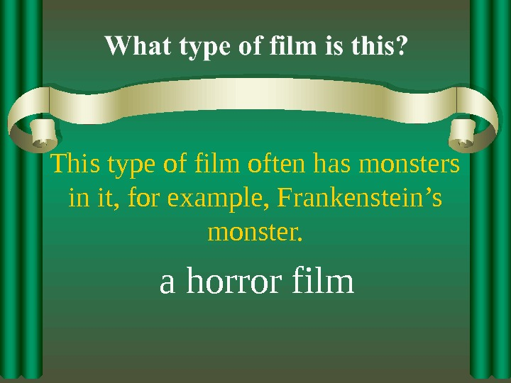 This type of film often has monsters in it, for example, Frankenstein's monster. a horror film