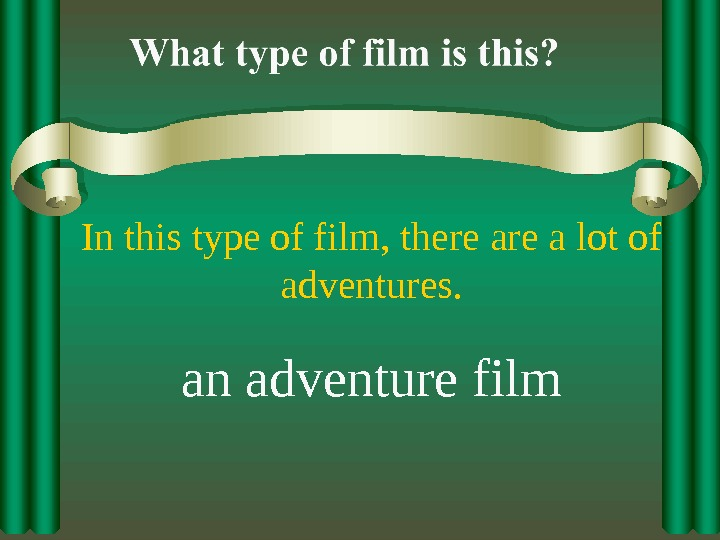 In this type of film, there a lot of adventures. an adventure film