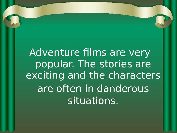 Adventure films are very popular. The stories are exciting and the characters are often in danderous