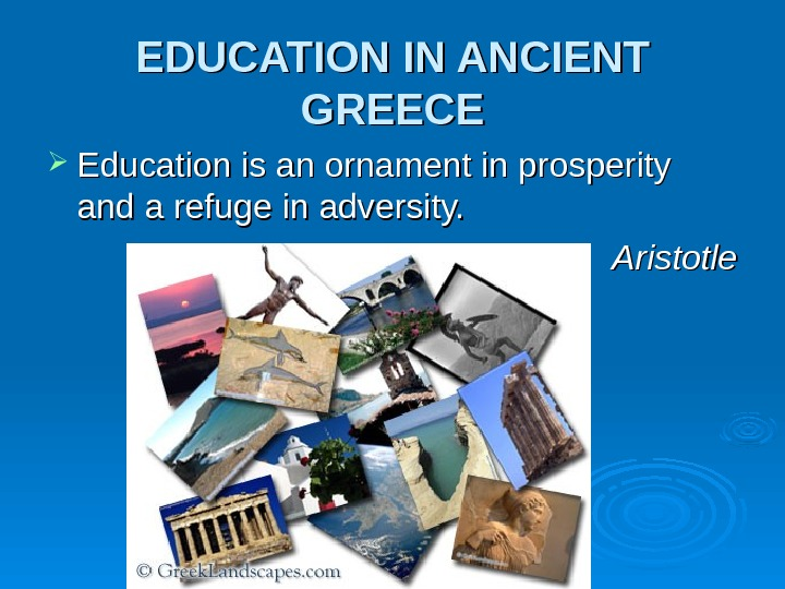 EDUCATION IN ANCIENT GREECE Education is an ornament in prosperity and a refuge in adversity. Aristotle