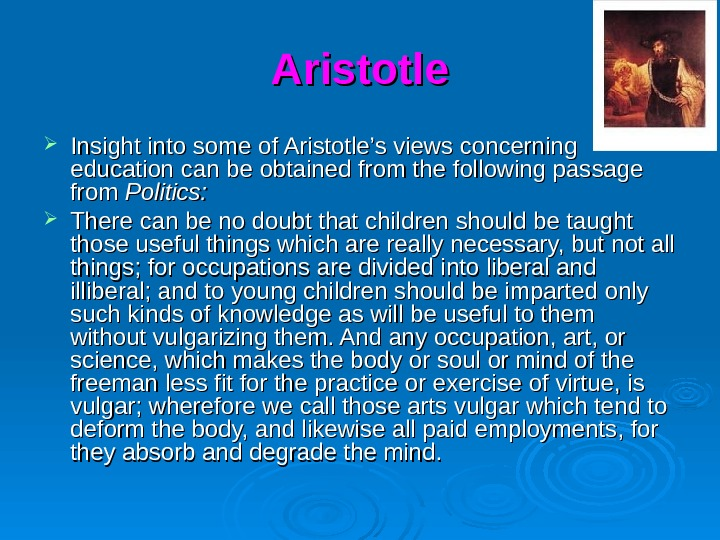 Aristotle Insight into some of Aristotle's views concerning education can be obtained from the following passage