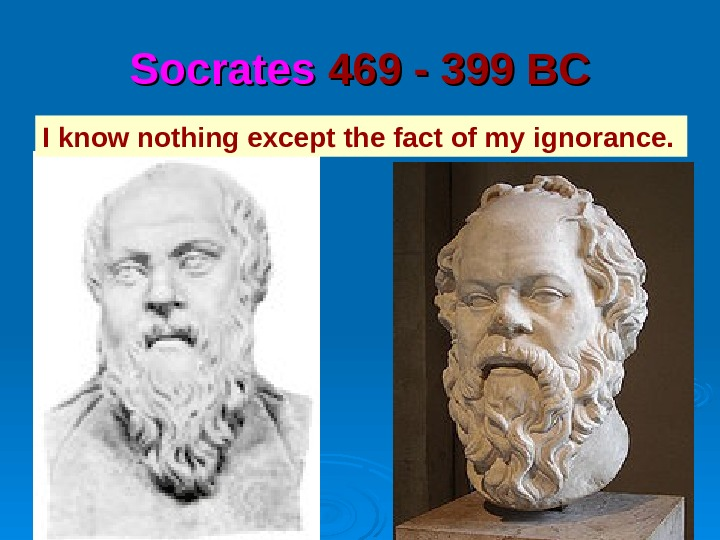 Socrates 469 - 399 BC I know nothing except the fact of my ignorance.