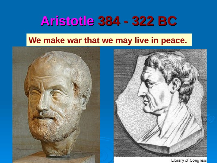 Aristotle 384 - 322 BC We make war that we may live in peace.