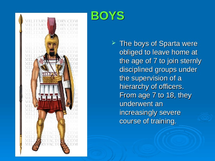 BOYS The boys of Sparta were obliged to leave home at the age of 7 to