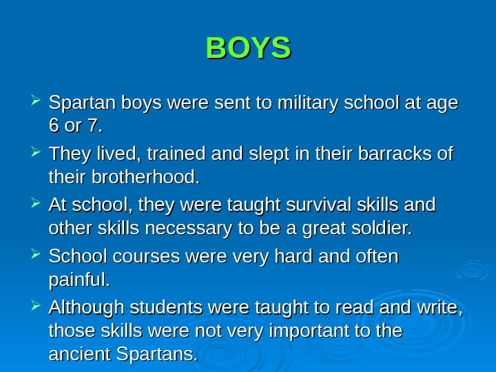 BOYS Spartan boys were sent to military school at age 6 or 7.  They lived,