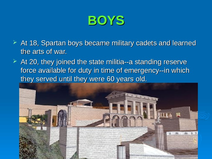 BOYS At 18, Spartan boys became military cadets and learned the arts of war.  At