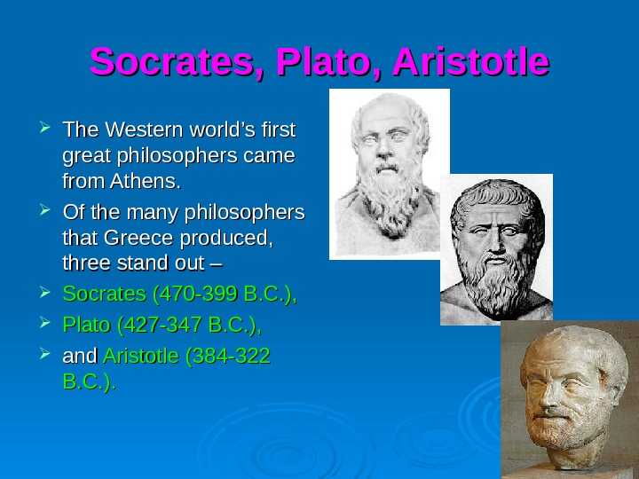 Socrates, Plato, Aristotle The Western world's first great philosophers came from Athens.  Of the many