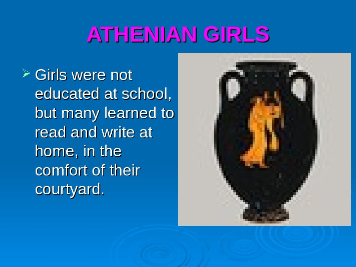 ATHENIAN GIRLS Girls were not educated at school,  but many learned to read and write