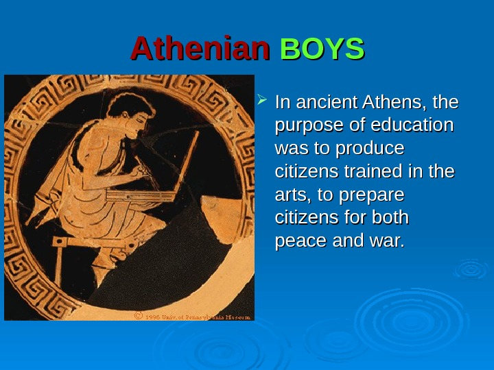 Athenian  BOYS In ancient Athens, the purpose of education was to produce citizens trained in