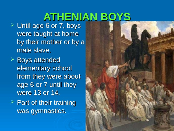ATHENIAN BOYS Until age 6 or 7, boys were taught at home by their mother or