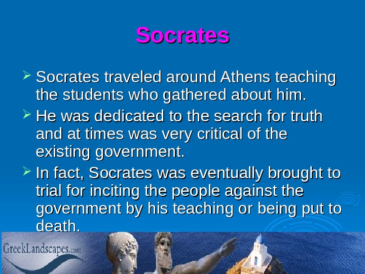Socrates traveled around Athens teaching the students who gathered about him.  He was dedicated to