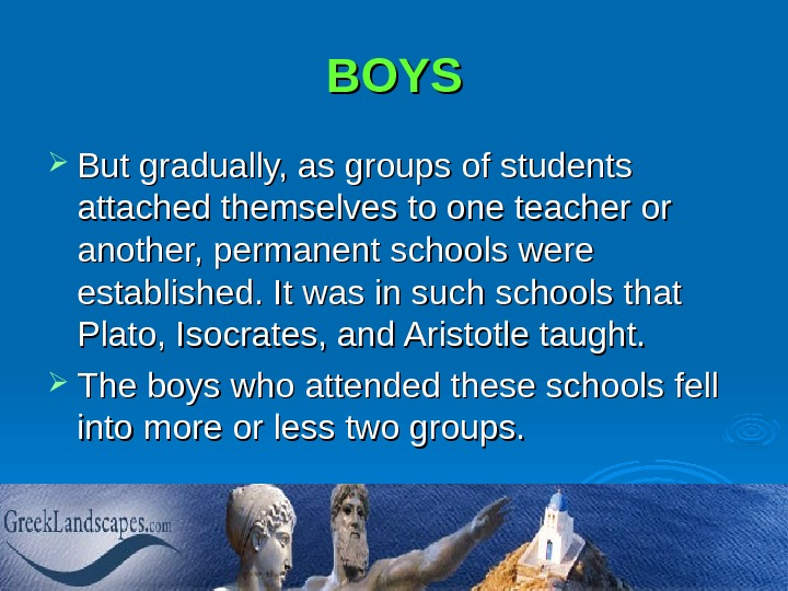 BOYS But gradually, as groups of students attached themselves to one teacher or another, permanent schools