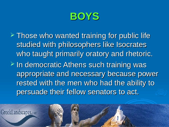 BOYS Those who wanted training for public life studied with philosophers like Isocrates who taught primarily