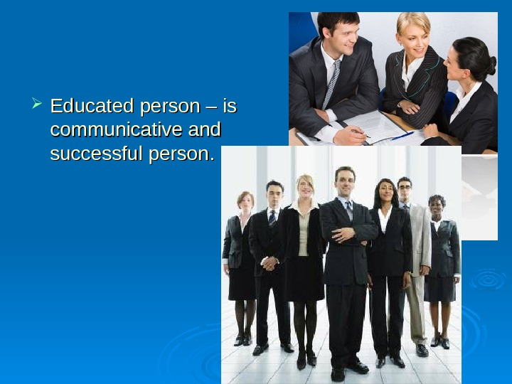 Educated person – is communicative and successful person. .