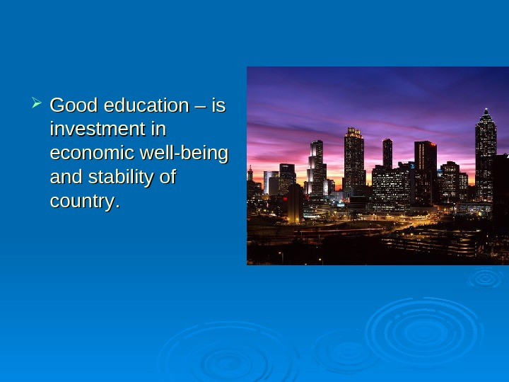 Good education – is investment in economic well-being and stability of country. .