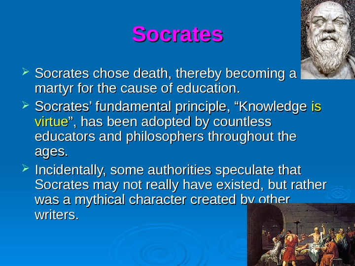 Socrates chose death, thereby becoming a martyr for the cause of education.  Socrates' fundamental principle,