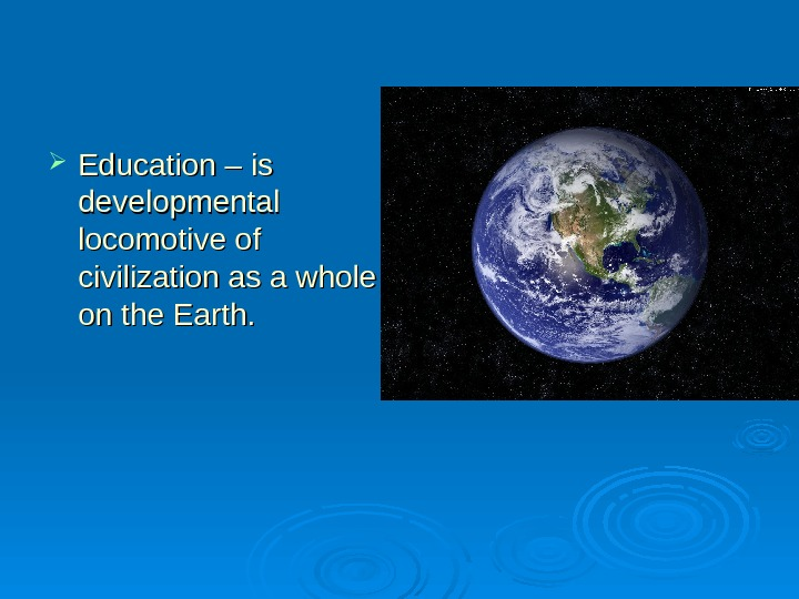 Education – is developmental locomotive of civilization as a whole on the Earth. .