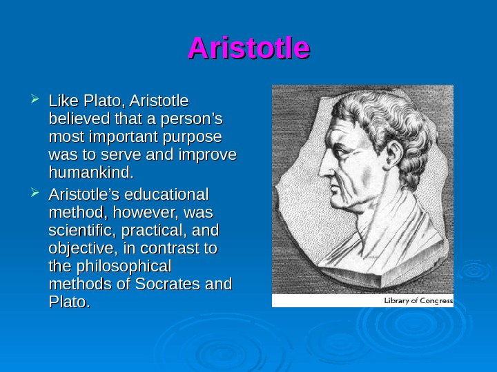 Aristotle Like Plato, Aristotle believed that a person's most important purpose was to serve and improve