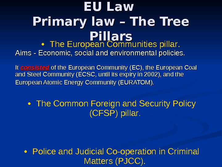 EU Law Primary law – The Tree Pillars • The European Communities pillar.  Aims -