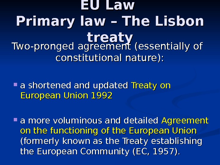 EU Law Primary law – The Lisbon treaty Two-pronged agreement (essentially of constitutional nature):  a