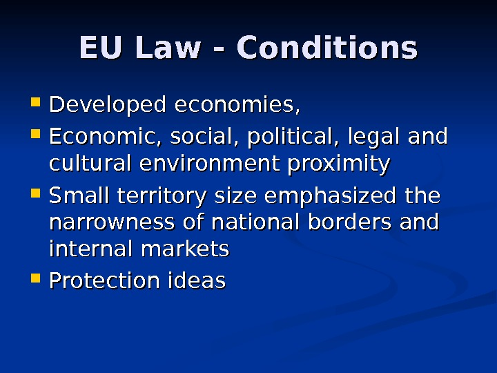 EU Law - Conditions Developed economies,  Economic, social, political, legal and cultural environment proximity Small