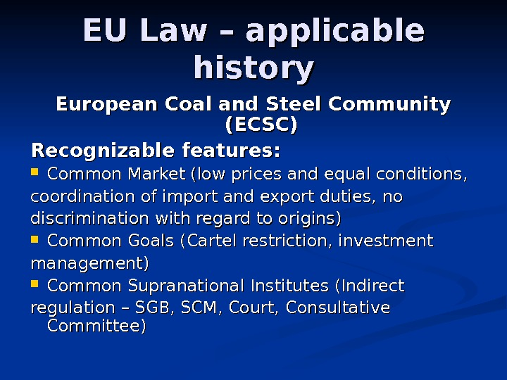 EU Law – applicable history European Coal and Steel Community (ECSC) Recognizable features : :