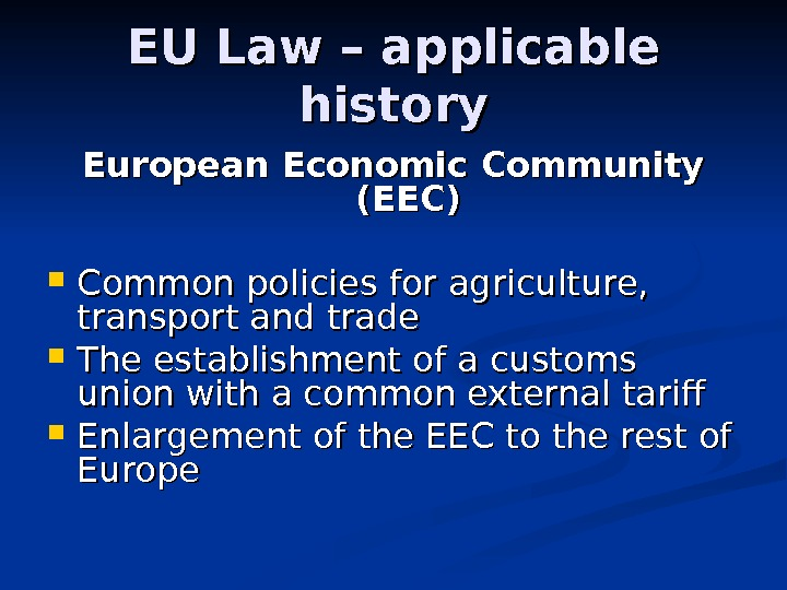 EU Law – applicable history European Economic Community (EEC) Common policies for agriculture,  transport and