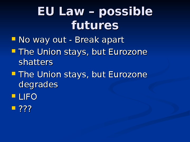 EU Law – possible futures No way out - Break apart The Union stays, but Eurozone