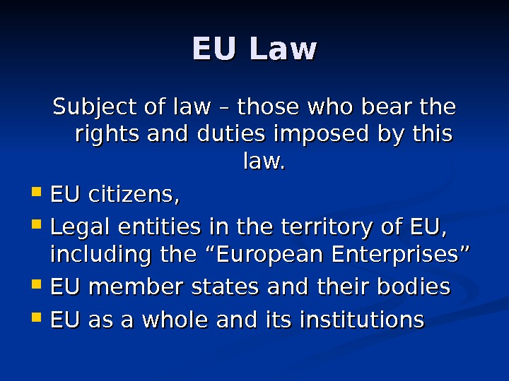 EU Law Subject of law – those who bear the rights and duties imposed by this