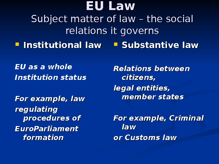 EU Law  Subject matter of law – the social relations it governs Institutional law EU