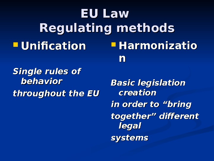 EU Law Regulating methods Unification Single rules of behavior throughout the EU Harmonizatio nn Basic legislation