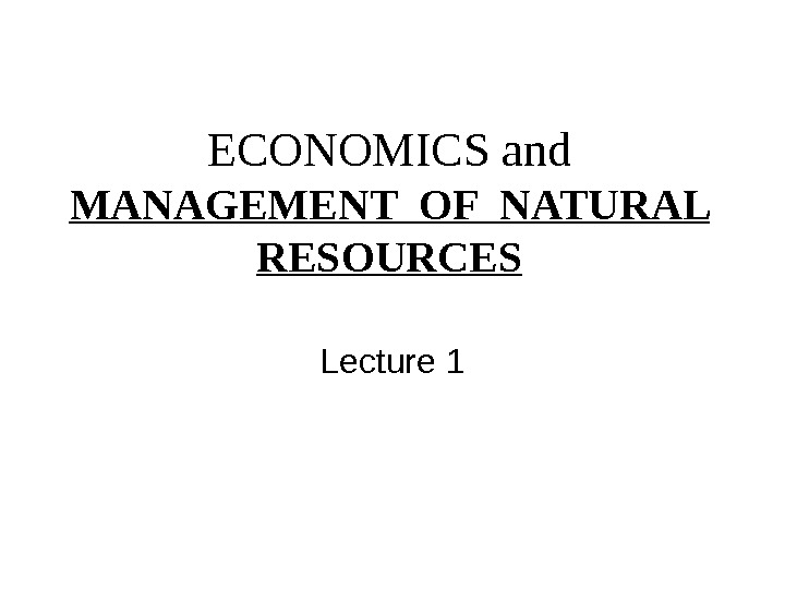 ECONOMICS and MANAGEMENT OF NATURAL RESOURCES Lecture 1