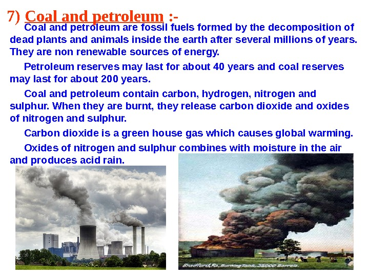 7) Coal and petroleum : -  Coal and petroleum are fossil fuels formed by the