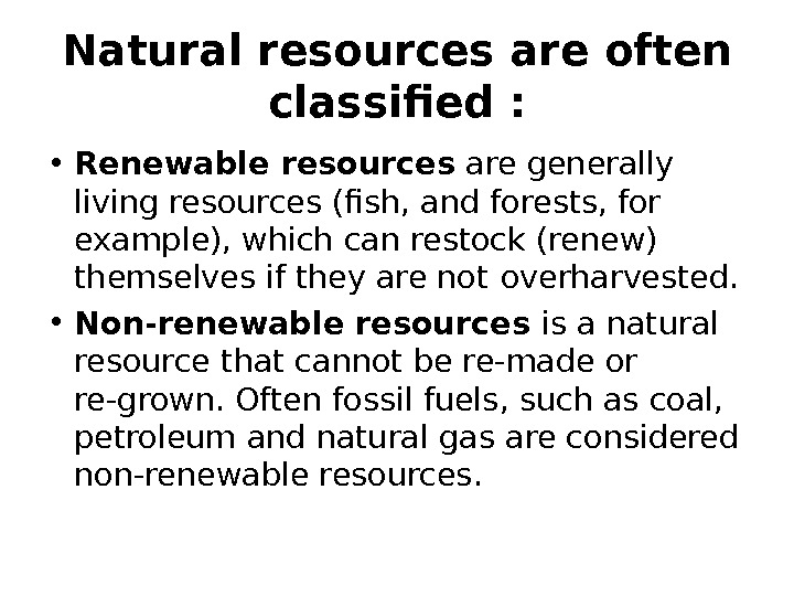 Natural resources are often classified :  • Renewable  resources are generally living resources (fish,
