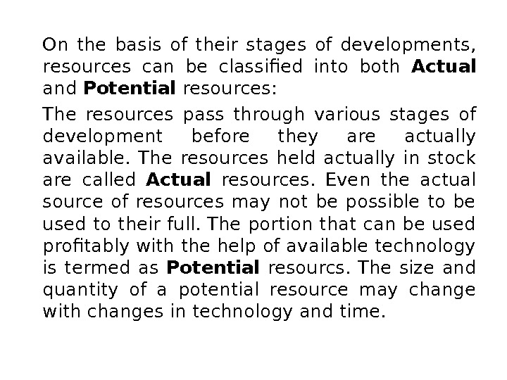 On the basis of their stages of developments,  resources can be classified into both Actual