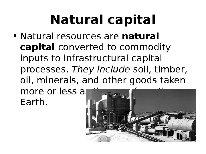 Natural capital • Natural resources are  natural capital converted to commodity  inputs to infrastructural