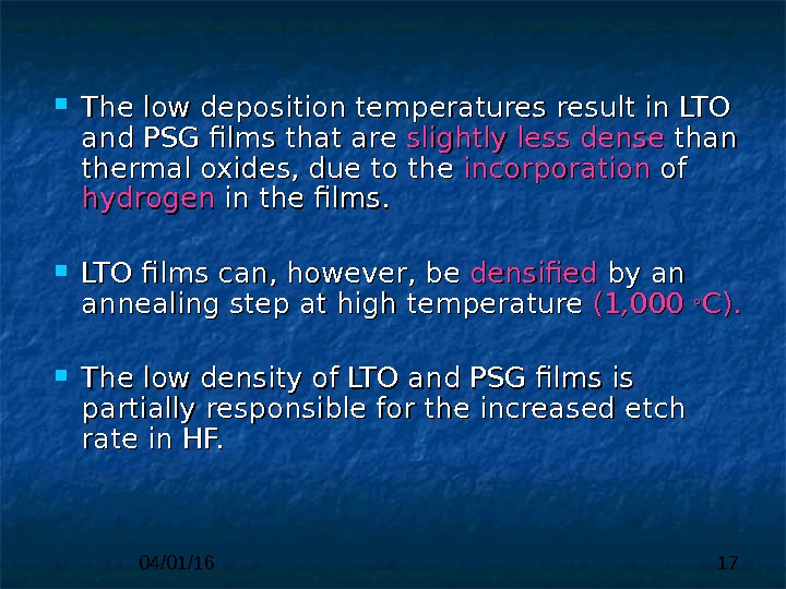 04/01/16 17 The low deposition temperatures result in  LTO and PSG films that are slightly