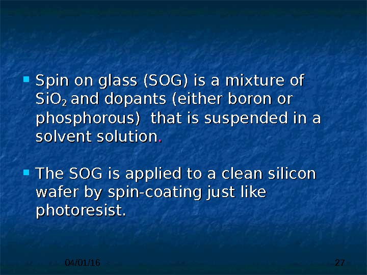 04/01/16 27 Spin on glass (SOG) is a mixture of Si. O 2 2 and dopants