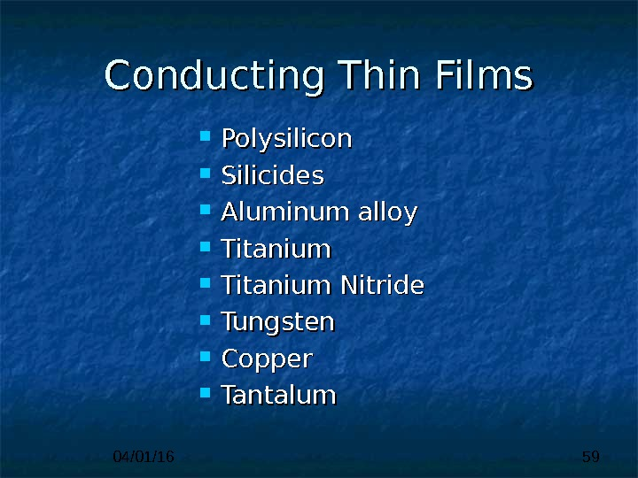 04/01/16 59 Polysilicon Silicides Aluminum alloy Titanium Nitride Tungsten Copper Tantalum Conducting Thin Films