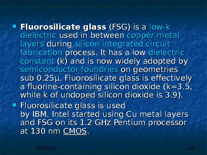 04/01/16 62 Fluorosilicate glass (FSG) is a low-k  dielectric used in between copper  metal