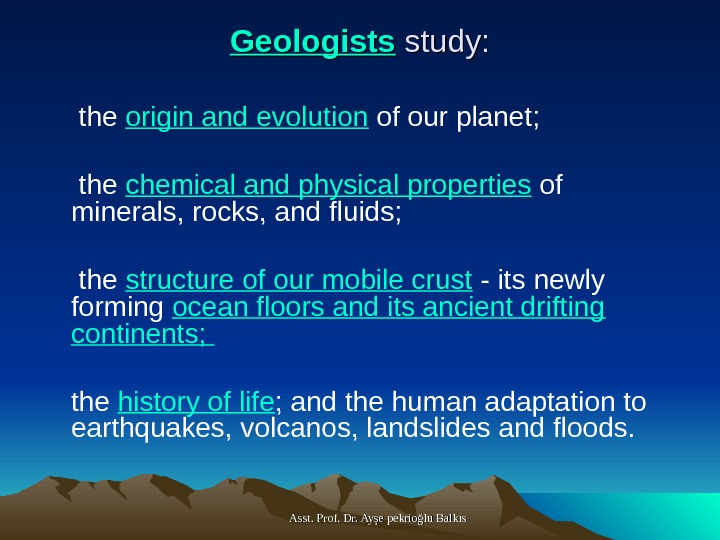Asst. Prof. Dr. Ayşe pekrioğlu Balkıs. Geologists study:  the origin and evolution of