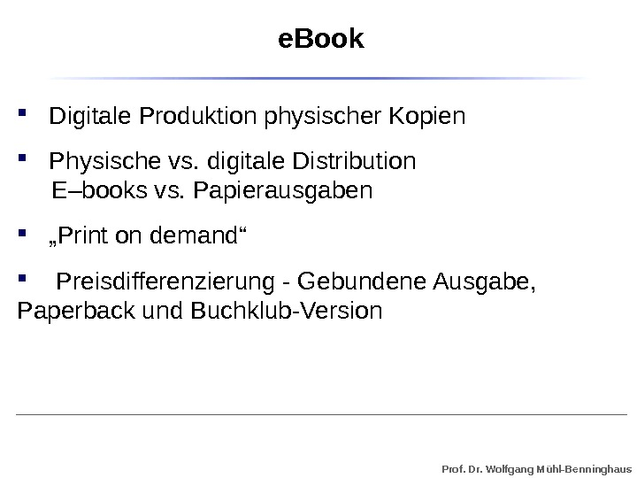 Prof. Dr. Wolfgang Mühl-Benninghaus Digitale Produktion physischer Kopien Physische vs. digitale Distribution E–books vs. Papierausgaben ""