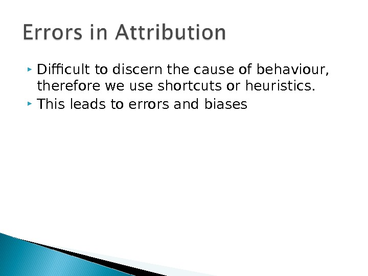 Difficult to discern the cause of behaviour,  therefore we use shortcuts or heuristics.