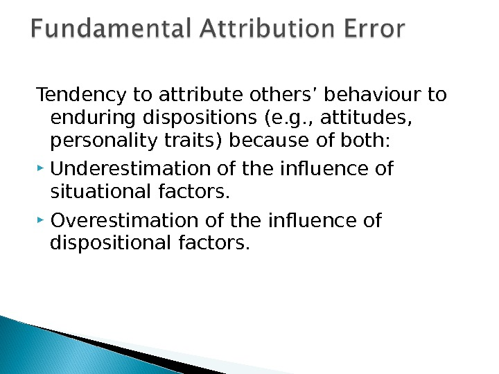 Tendency to attribute others' behaviour to enduring dispositions (e. g. , attitudes,  personality traits) because