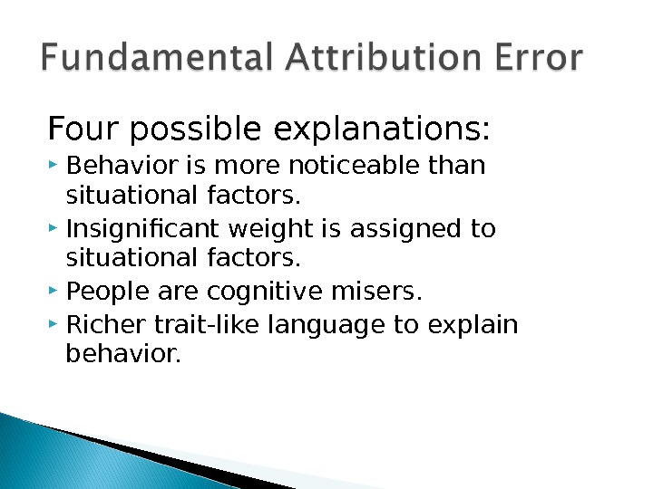 Four possible explanations:  Behavior is more noticeable than situational factors.  Insignificant weight is assigned