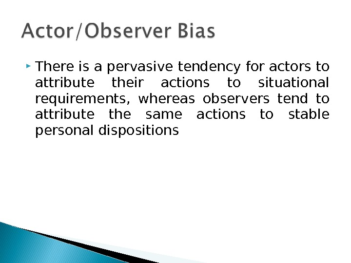 T here is a pervasive tendency for actors to attribute their actions to situational requirements,