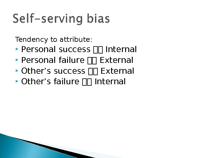 Tendency to attribute:  Personal success Internal Personal failure External Other's success External Other's failure Internal
