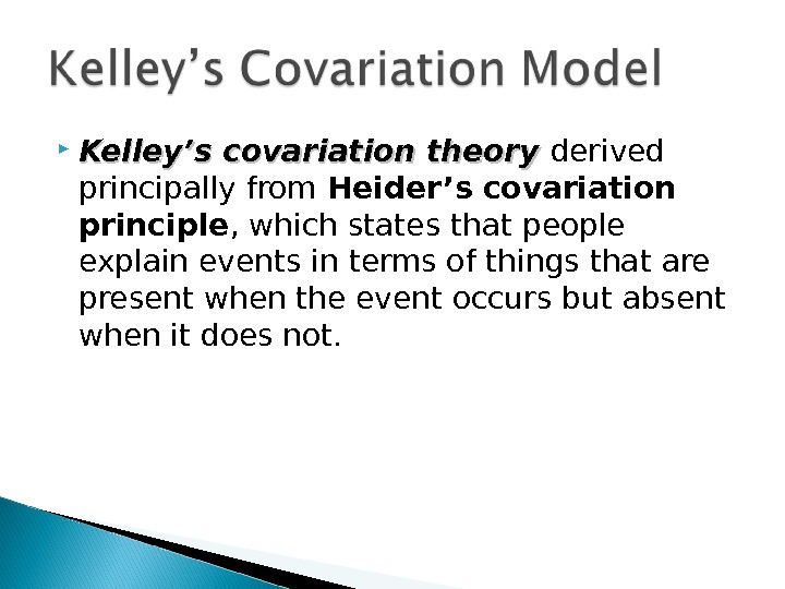 Kelley's covariation theory derived principally from Heider's covariation principle , which states that people explain