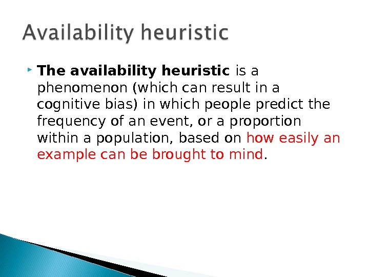 The availability heuristic is a phenomenon (which can result in a cognitive bias) in which