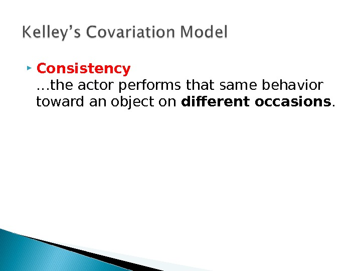 Consistency …the actor performs that same behavior toward an object on different occasions.